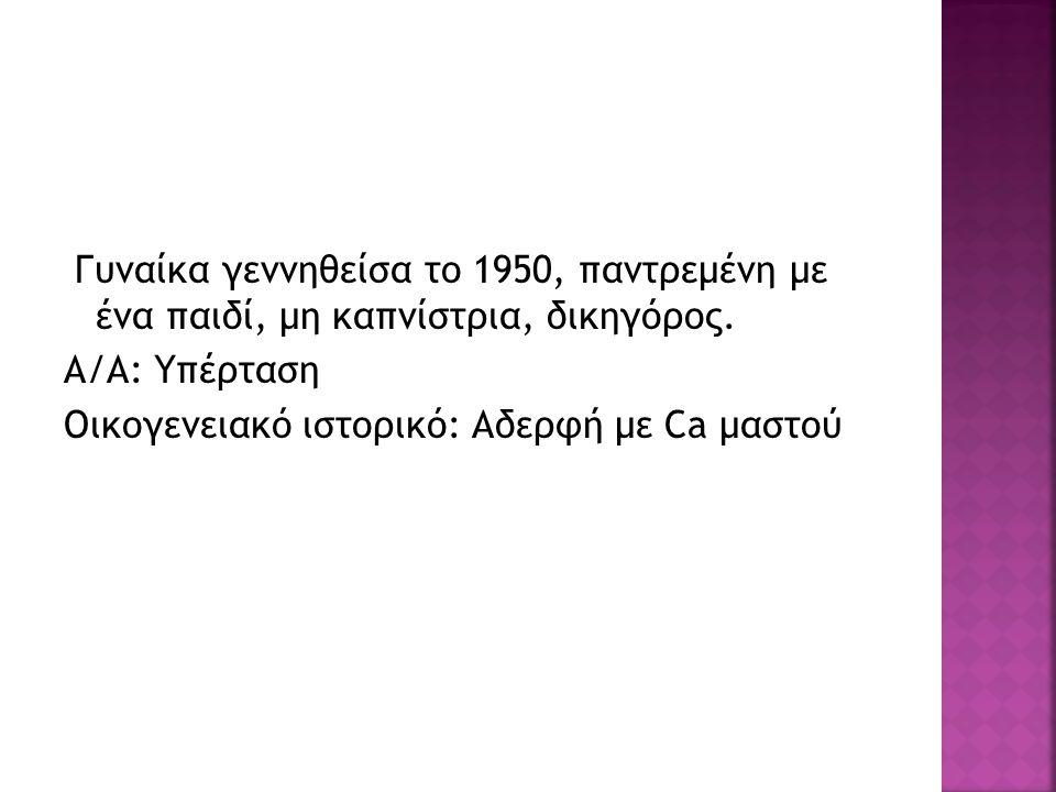 Γυναίκα γεννηθείσα το 1950, παντρεμένη με ένα παιδί, μη καπνίστρια, δικηγόρος. Α/Α: Υπέρταση Οικογενειακό ιστορικό: Αδερφή με Ca μαστού