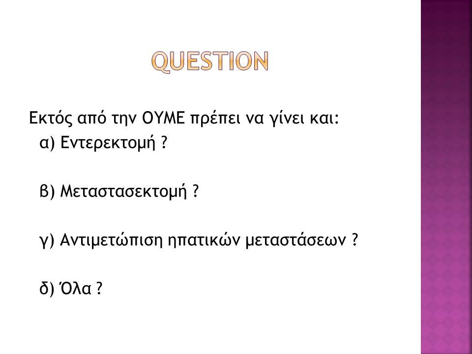 Εκτός από την ΟΥΜΕ πρέπει να γίνει και: α) Εντερεκτομή ? β) Μεταστασεκτομή ? γ) Αντιμετώπιση ηπατικών μεταστάσεων ? δ) Όλα ?