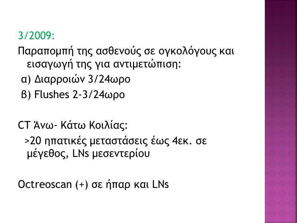 3/2009: Παραπομπή της ασθενούς σε ογκολόγους και εισαγωγή της για αντιμετώπιση: α) Διαρροιών 3/24ωρο β) Flushes 2-3/24ωρο CT Άνω- Κάτω Κοιλίας: >20 ηπ