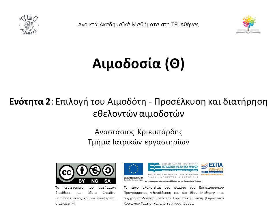 Αιμοδοσία (Θ) Ενότητα 2: Επιλογή του Αιμοδότη - Προσέλκυση και διατήρηση εθελοντών αιμοδοτών Αναστάσιος Κριεμπάρδης Τμήμα Ιατρικών εργαστηρίων Ανοικτά Ακαδημαϊκά Μαθήματα στο ΤΕΙ Αθήνας Το περιεχόμενο του μαθήματος διατίθεται με άδεια Creative Commons εκτός και αν αναφέρεται διαφορετικά Το έργο υλοποιείται στο πλαίσιο του Επιχειρησιακού Προγράμματος «Εκπαίδευση και Δια Βίου Μάθηση» και συγχρηματοδοτείται από την Ευρωπαϊκή Ένωση (Ευρωπαϊκό Κοινωνικό Ταμείο) και από εθνικούς πόρους.