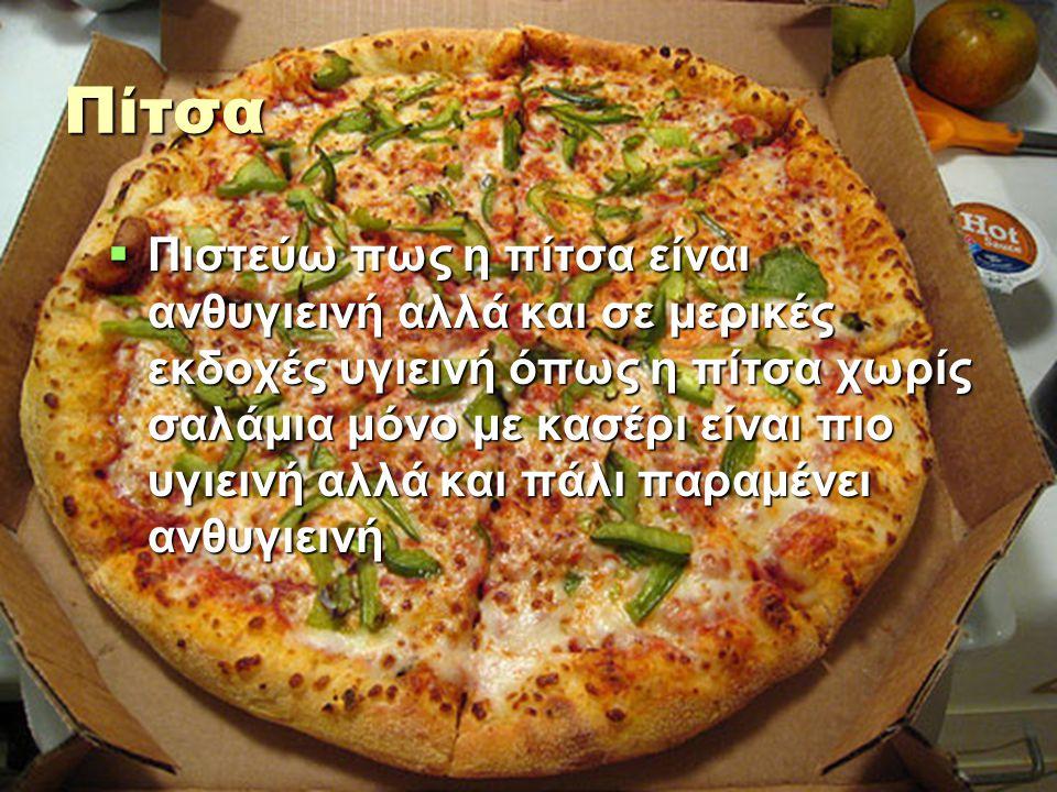 Πίτσα  Πιστεύω πως η πίτσα είναι ανθυγιεινή αλλά και σε μερικές εκδοχές υγιεινή όπως η πίτσα χωρίς σαλάμια μόνο με κασέρι είναι πιο υγιεινή αλλά και πάλι παραμένει ανθυγιεινή