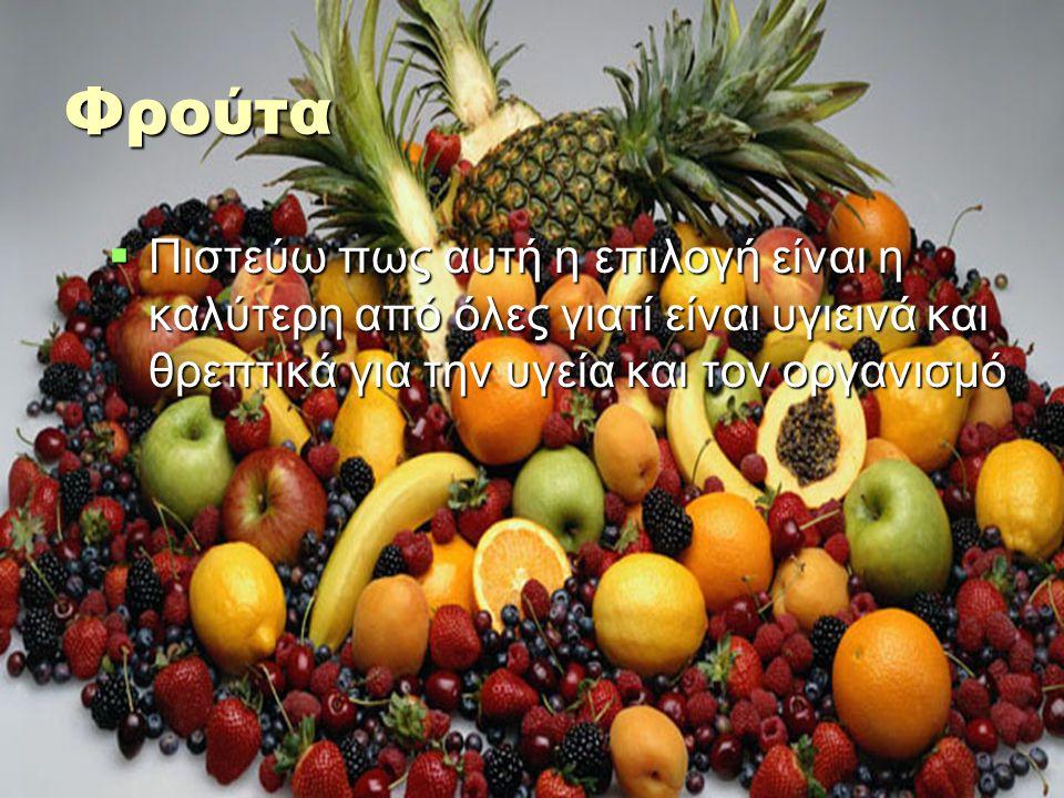 Φρούτα  Πιστεύω πως αυτή η επιλογή είναι η καλύτερη από όλες γιατί είναι υγιεινά και θρεπτικά για την υγεία και τον οργανισμό