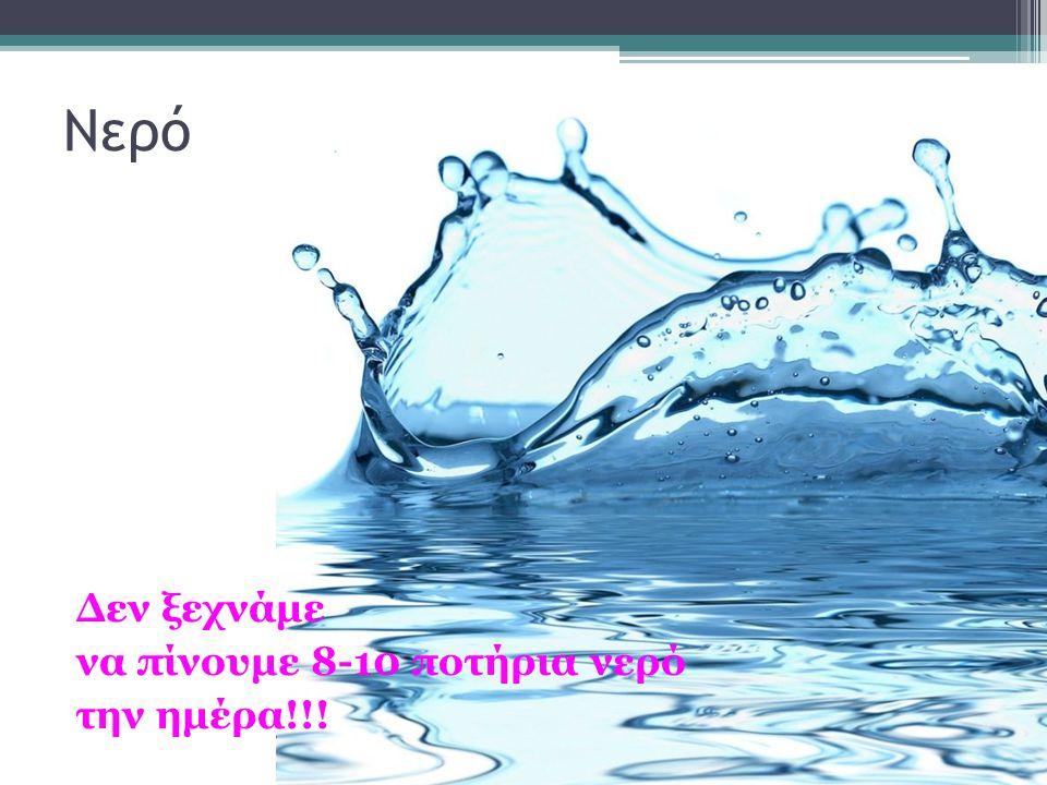 Νερό Δεν ξεχνάμε να πίνουμε 8-10 ποτήρια νερό την ημέρα!!!