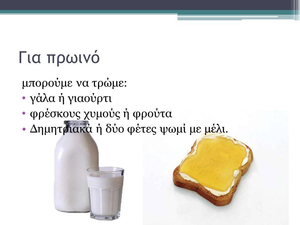 Για πρωινό μπορούμε να τρώμε: γάλα ή γιαούρτι φρέσκους χυμούς ή φρούτα Δημητριακά ή δύο φέτες ψωμί με μέλι.