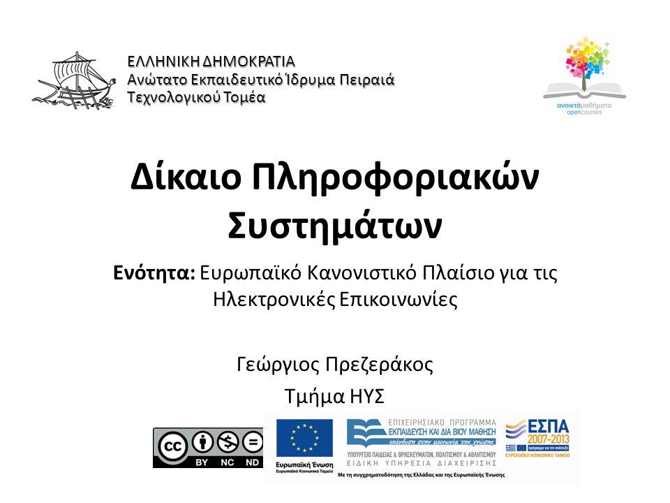 Δίκαιο Πληροφοριακών Συστημάτων Ενότητα: Ευρωπαϊκό Κανονιστικό Πλαίσιο για τις Ηλεκτρονικές Επικοινωνίες Γεώργιος Πρεζεράκος Τμήμα ΗΥΣ ΕΛΛΗΝΙΚΗ ΔΗΜΟΚΡΑΤΙΑ Ανώτατο Εκπαιδευτικό Ίδρυμα Πειραιά Τεχνολογικού Τομέα