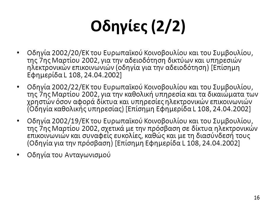Οδηγίες (2/2) Οδηγία 2002/20/ΕΚ του Ευρωπαϊκού Κοινοβουλίου και του Συμβουλίου, της 7ης Μαρτίου 2002, για την αδειοδότηση δικτύων και υπηρεσιών ηλεκτρονικών επικοινωνιών (οδηγία για την αδειοδότηση) [Επίσημη Εφημερίδα L 108, 24.04.2002] Oδηγία 2002/22/ΕΚ του Ευρωπαϊκού Κοινοβουλίου και του Συμβουλίου, της 7ης Μαρτίου 2002, για την καθολική υπηρεσία και τα δικαιώματα των χρηστών όσον αφορά δίκτυα και υπηρεσίες ηλεκτρονικών επικοινωνιών (Οδηγία καθολικής υπηρεσίας) [Επίσημη Εφημερίδα L 108, 24.04.2002] Οδηγία 2002/19/ΕΚ του Ευρωπαϊκού Κοινοβουλίου και του Συμβουλίου, της 7ης Μαρτίου 2002, σχετικά με την πρόσβαση σε δίκτυα ηλεκτρονικών επικοινωνιών και συναφείς ευκολίες, καθώς και με τη διασύνδεσή τους (Οδηγία για την πρόσβαση) [Επίσημη Εφημερίδα L 108, 24.04.2002] Οδηγία του Ανταγωνισμού 16