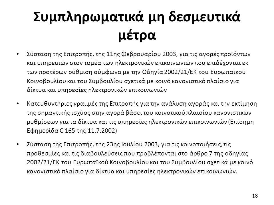 Συμπληρωματικά μη δεσμευτικά μέτρα Σύσταση της Επιτροπής, της 11ης Φεβρουαρίου 2003, για τις αγορές προϊόντων και υπηρεσιών στον τομέα των ηλεκτρονικών επικοινωνιών που επιδέχονται εκ των προτέρων ρύθμιση σύμφωνα με την Οδηγία 2002/21/ΕΚ του Ευρωπαϊκού Κοινοβουλίου και του Συμβουλίου σχετικά με κοινό κανονιστικό πλαίσιο για δίκτυα και υπηρεσίες ηλεκτρονικών επικοινωνιών Κατευθυντήριες γραμμές της Επιτροπής για την ανάλυση αγοράς και την εκτίμηση της σημαντικής ισχύος στην αγορά βάσει του κοινοτικού πλαισίου κανονιστικών ρυθμίσεων για τα δίκτυα και τις υπηρεσίες ηλεκτρονικών επικοινωνιών (Επίσημη Εφημερίδα C 165 της 11.7.2002) Σύσταση της Επιτροπής, της 23ης Ιουλίου 2003, για τις κοινοποιήσεις, τις προθεσμίες και τις διαβουλεύσεις που προβλέπονται στο άρθρο 7 της οδηγίας 2002/21/ΕΚ του Ευρωπαϊκού Κοινοβουλίου και του Συμβουλίου σχετικά με κοινό κανονιστικό πλαίσιο για δίκτυα και υπηρεσίες ηλεκτρονικών επικοινωνιών.
