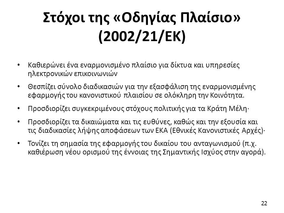 Στόχοι της «Οδηγίας Πλαίσιο» (2002/21/ΕΚ) Καθιερώνει ένα εναρμονισμένο πλαίσιο για δίκτυα και υπηρεσίες ηλεκτρονικών επικοινωνιών Θεσπίζει σύνολο διαδικασιών για την εξασφάλιση της εναρμονισμένης εφαρμογής του κανονιστικού πλαισίου σε ολόκληρη την Κοινότητα.