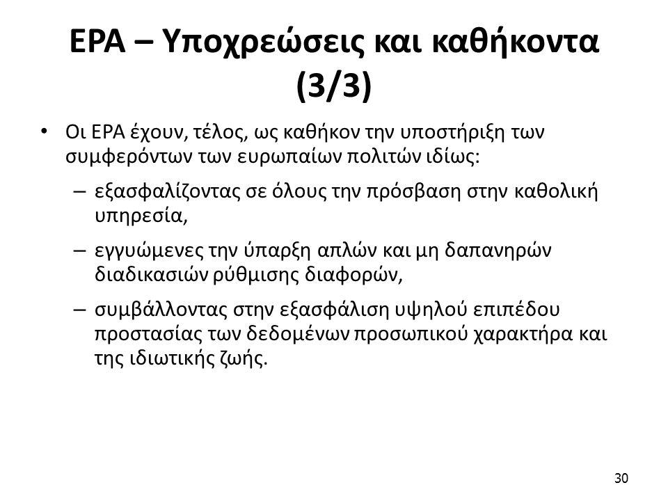 ΕΡΑ – Υποχρεώσεις και καθήκοντα (3/3) Οι ΕΡΑ έχουν, τέλος, ως καθήκον την υποστήριξη των συμφερόντων των ευρωπαίων πολιτών ιδίως: – εξασφαλίζοντας σε όλους την πρόσβαση στην καθολική υπηρεσία, – εγγυώμενες την ύπαρξη απλών και μη δαπανηρών διαδικασιών ρύθμισης διαφορών, – συμβάλλοντας στην εξασφάλιση υψηλού επιπέδου προστασίας των δεδομένων προσωπικού χαρακτήρα και της ιδιωτικής ζωής.