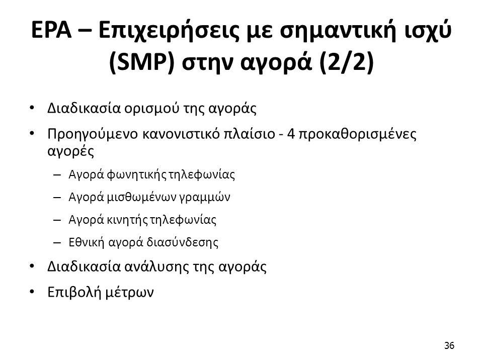 ΕΡΑ – Επιχειρήσεις με σημαντική ισχύ (SMP) στην αγορά (2/2) Διαδικασία ορισμού της αγοράς Προηγούμενο κανονιστικό πλαίσιο - 4 προκαθορισμένες αγορές – Αγορά φωνητικής τηλεφωνίας – Αγορά μισθωμένων γραμμών – Αγορά κινητής τηλεφωνίας – Εθνική αγορά διασύνδεσης Διαδικασία ανάλυσης της αγοράς Επιβολή μέτρων 36