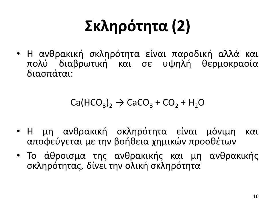 Σκληρότητα (2) Η ανθρακική σκληρότητα είναι παροδική αλλά και πολύ διαβρωτική και σε υψηλή θερμοκρασία διασπάται: Ca(HCO 3 ) 2 → CaCO 3 + CO 2 + H 2 O