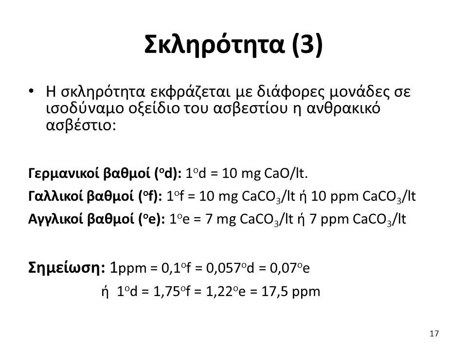 Σκληρότητα (3) Η σκληρότητα εκφράζεται με διάφορες μονάδες σε ισοδύναμο οξείδιο του ασβεστίου η ανθρακικό ασβέστιο: Γερμανικοί βαθμοί ( o d): 1 ο d =