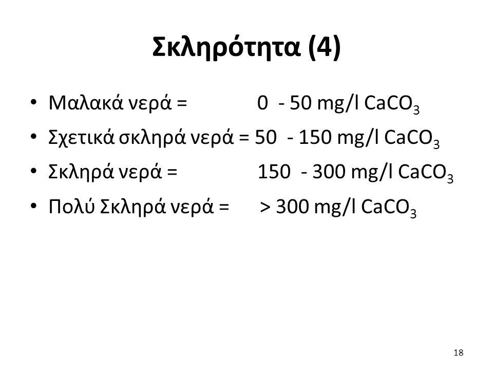 Σκληρότητα (4) Μαλακά νερά = 0 - 50 mg/l CaCO 3 Σχετικά σκληρά νερά = 50 - 150 mg/l CaCO 3 Σκληρά νερά = 150 - 300 mg/l CaCO 3 Πολύ Σκληρά νερά = > 30