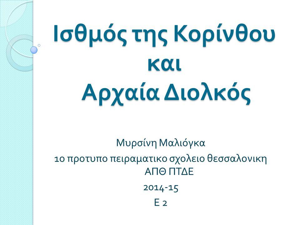 Ισθμός της Κορίνθου και Αρχαία Διολκός Μυρσίνη Μαλιόγκα 1 ο προτυπο πειραματικο σχολειο θεσσαλονικη ΑΠΘ ΠΤΔΕ 2014-15 Ε 2