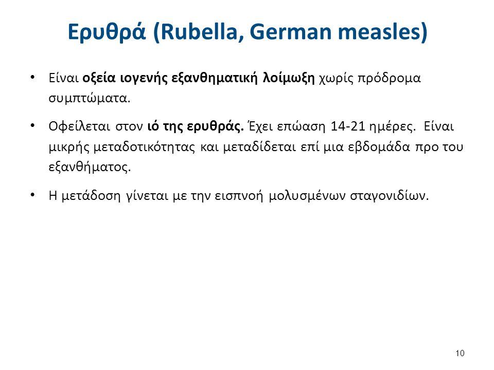 Ερυθρά (Rubella, German measles) Είναι οξεία ιογενής εξανθηματική λοίμωξη χωρίς πρόδρομα συμπτώματα. Οφείλεται στον ιό της ερυθράς. Έχει επώαση 14-21
