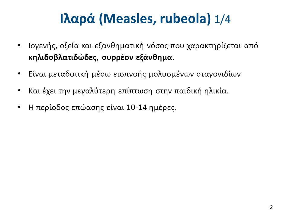 Ιλαρά (Measles, rubeola) 1/4 Ιογενής, οξεία και εξανθηματική νόσος που χαρακτηρίζεται από κηλιδοβλατιδώδες, συρρέον εξάνθημα. Είναι μεταδοτική μέσω ει