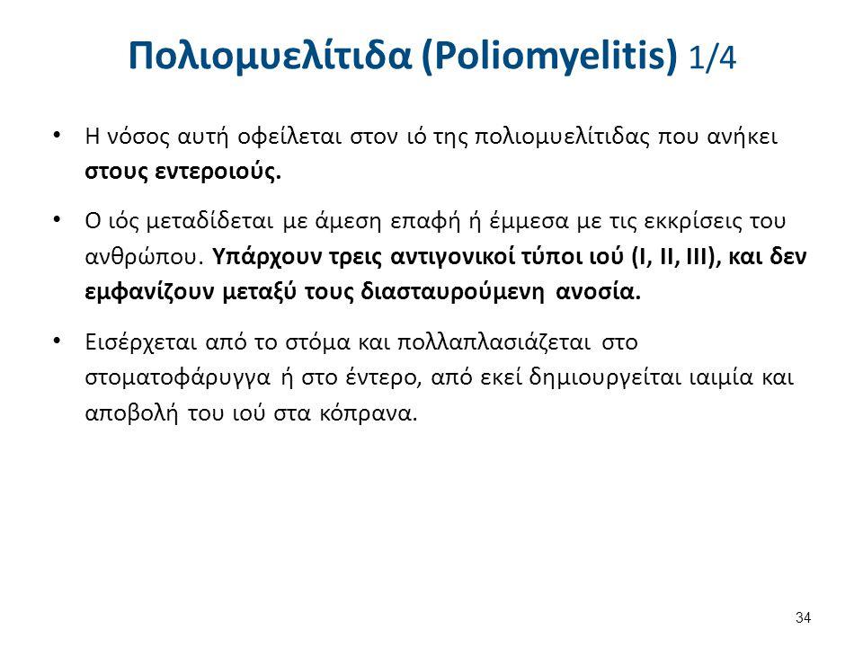 Πολιομυελίτιδα (Poliomyelitis) 1/4 Η νόσος αυτή οφείλεται στον ιό της πολιομυελίτιδας που ανήκει στους εντεροιούς. Ο ιός μεταδίδεται με άμεση επαφή ή