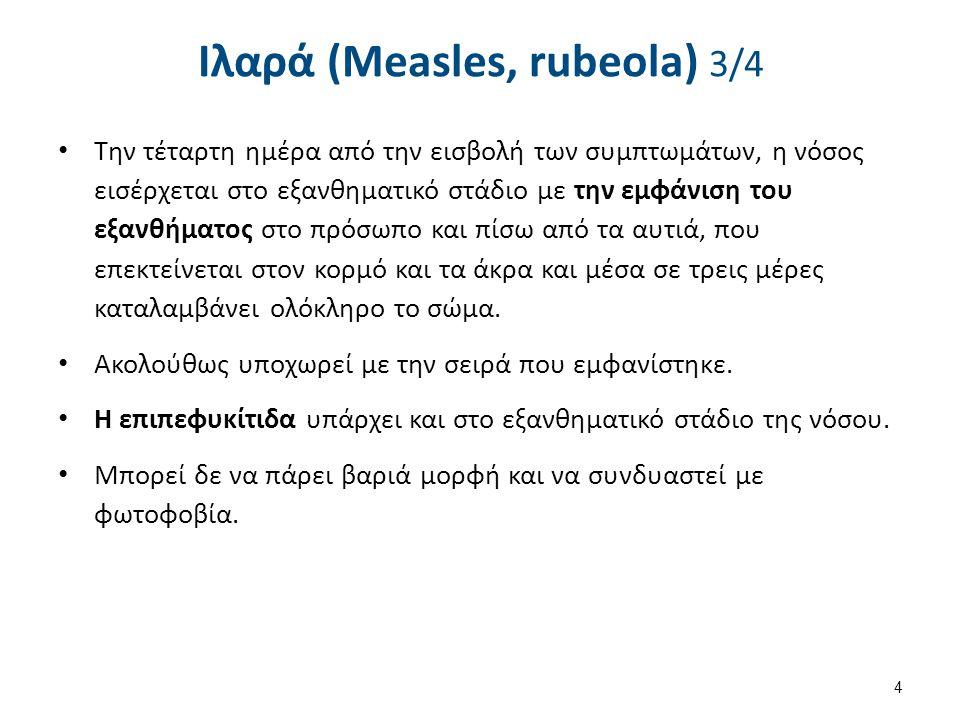 Ιλαρά (Measles, rubeola) 3/4 Την τέταρτη ημέρα από την εισβολή των συμπτωμάτων, η νόσος εισέρχεται στο εξανθηματικό στάδιο με την εμφάνιση του εξανθήματος στο πρόσωπο και πίσω από τα αυτιά, που επεκτείνεται στον κορμό και τα άκρα και μέσα σε τρεις μέρες καταλαμβάνει ολόκληρο το σώμα.