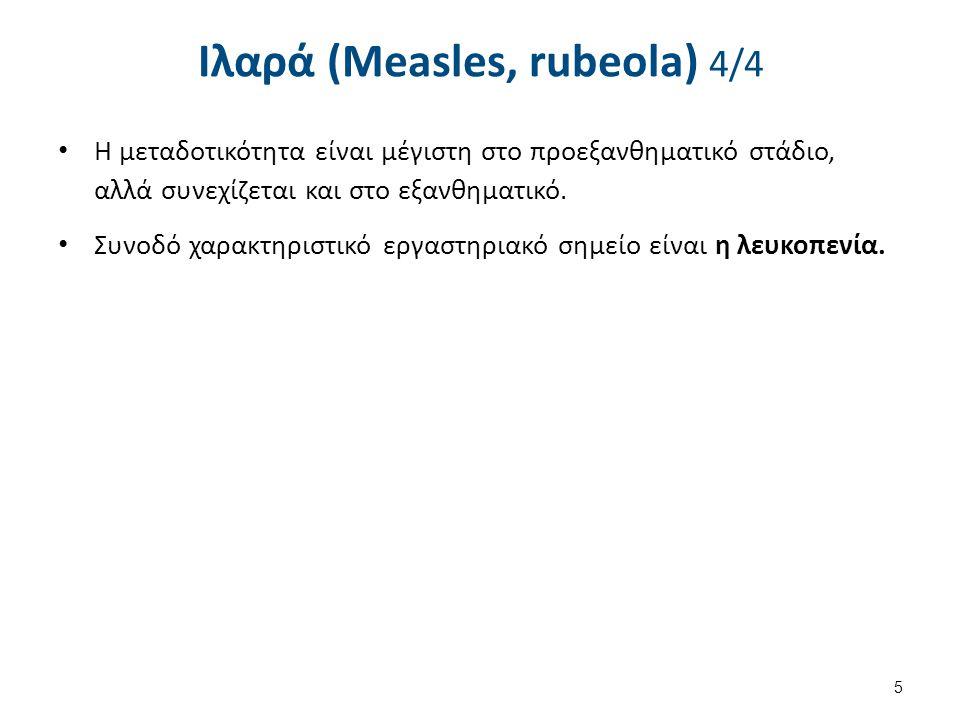 Ιλαρά (Measles, rubeola) 4/4 Η μεταδοτικότητα είναι μέγιστη στο προεξανθηματικό στάδιο, αλλά συνεχίζεται και στο εξανθηματικό. Συνοδό χαρακτηριστικό ε