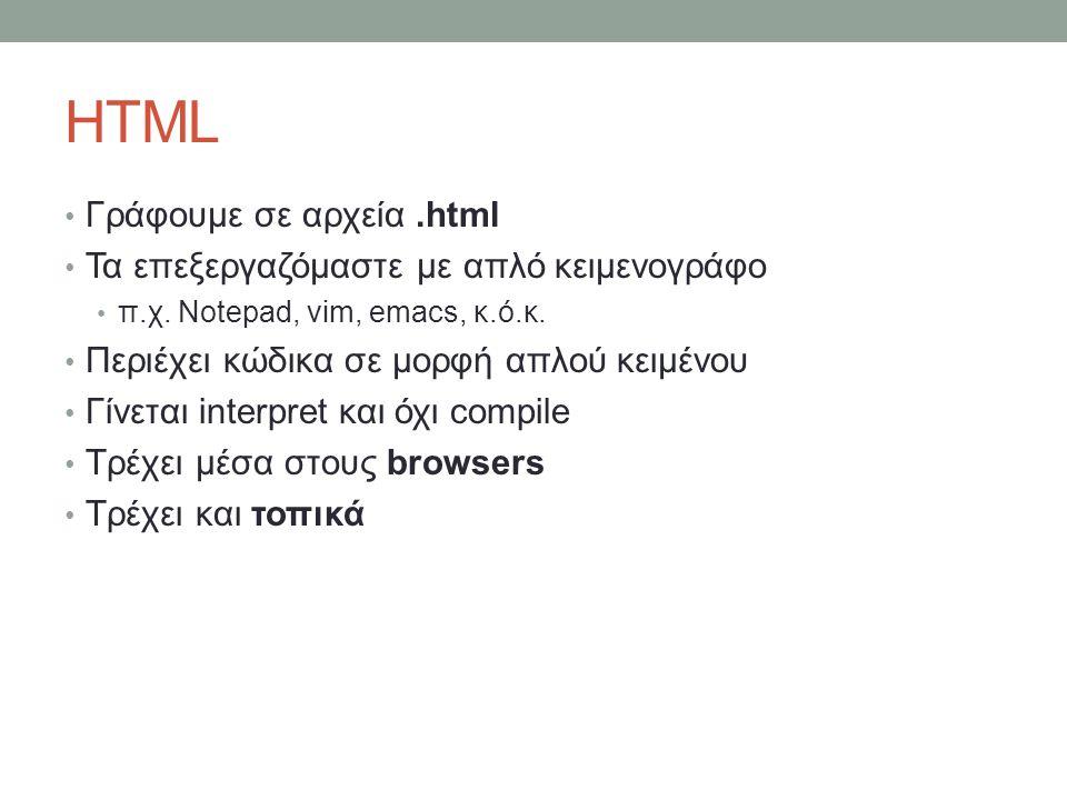HTML Γράφουμε σε αρχεία.html Τα επεξεργαζόμαστε με απλό κειμενογράφο π.χ. Notepad, vim, emacs, κ.ό.κ. Περιέχει κώδικα σε μορφή απλού κειμένου Γίνεται