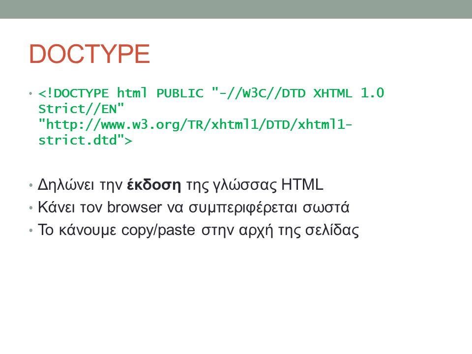 DOCTYPE Δηλώνει την έκδοση της γλώσσας HTML Κάνει τον browser να συμπεριφέρεται σωστά Το κάνουμε copy/paste στην αρχή της σελίδας