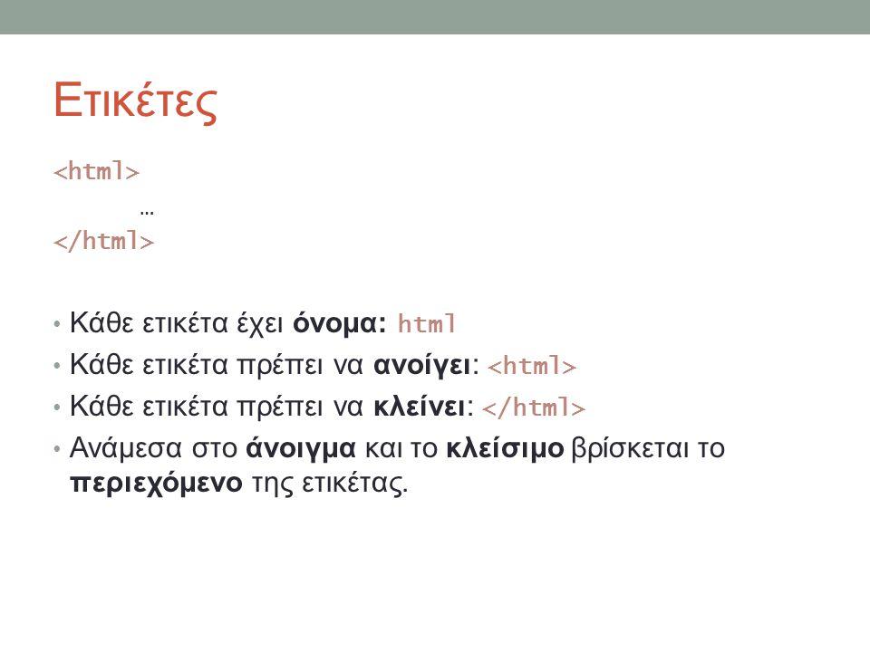 Ετικέτες … Κάθε ετικέτα έχει όνομα: html Κάθε ετικέτα πρέπει να ανοίγει: Κάθε ετικέτα πρέπει να κλείνει: Ανάμεσα στο άνοιγμα και το κλείσιμο βρίσκεται