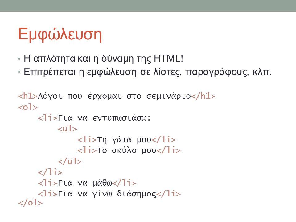 Εμφώλευση Η απλότητα και η δύναμη της HTML! Επιτρέπεται η εμφώλευση σε λίστες, παραγράφους, κλπ. Λόγοι που έρχομαι στο σεμινάριο Για να εντυπωσιάσω: Τ