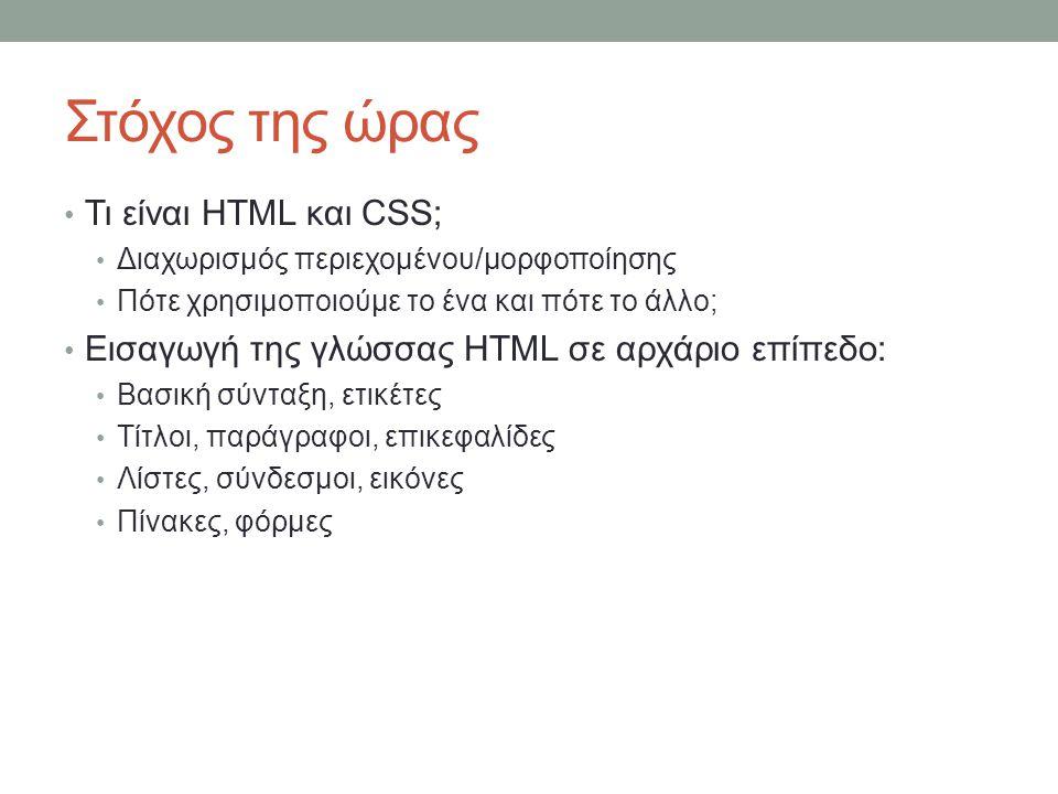 Στόχος της ώρας Τι είναι HTML και CSS; Διαχωρισμός περιεχομένου/μορφοποίησης Πότε χρησιμοποιούμε το ένα και πότε το άλλο; Εισαγωγή της γλώσσας HTML σε