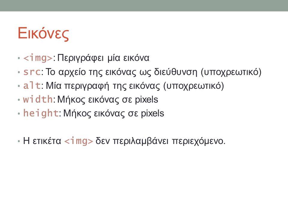 Εικόνες : Περιγράφει μία εικόνα src : Το αρχείο της εικόνας ως διεύθυνση (υποχρεωτικό) alt : Μία περιγραφή της εικόνας (υποχρεωτικό) width : Μήκος εικ