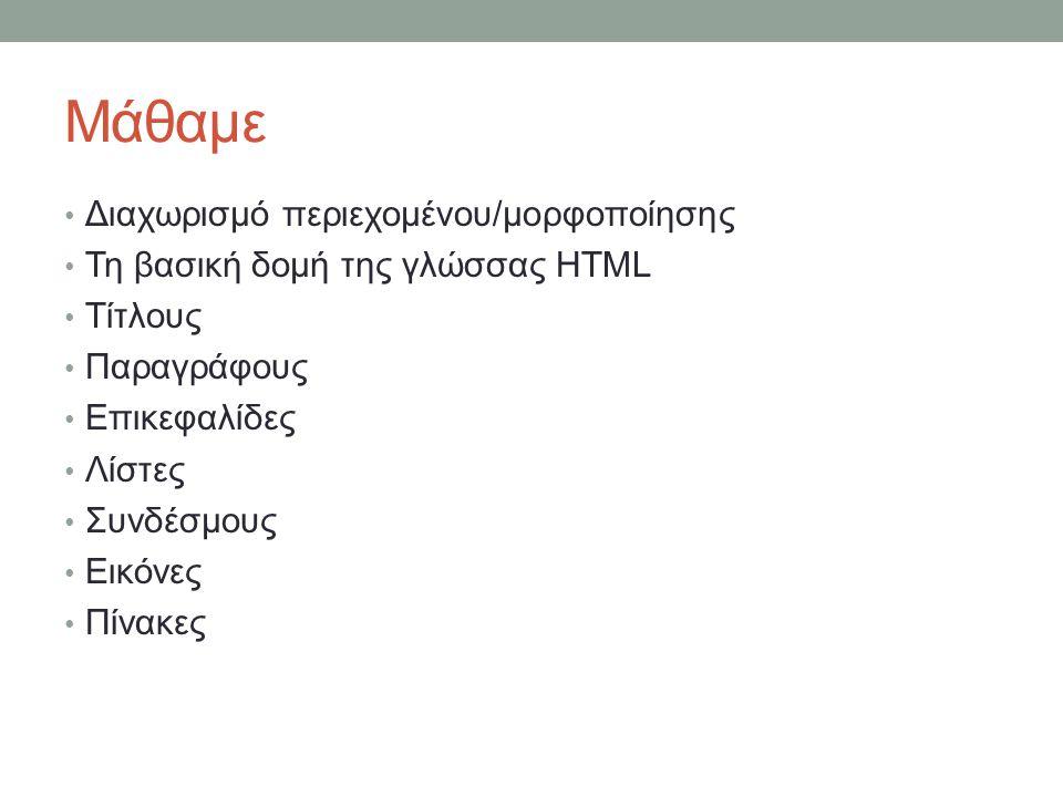 Μάθαμε Διαχωρισμό περιεχομένου/μορφοποίησης Τη βασική δομή της γλώσσας HTML Τίτλους Παραγράφους Επικεφαλίδες Λίστες Συνδέσμους Εικόνες Πίνακες