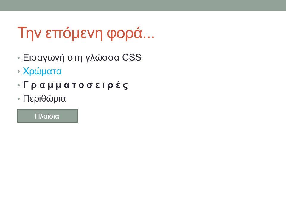 Την επόμενη φορά... Εισαγωγή στη γλώσσα CSS Χρώματα Γραμματοσειρές Περιθώρια Πλαίσια