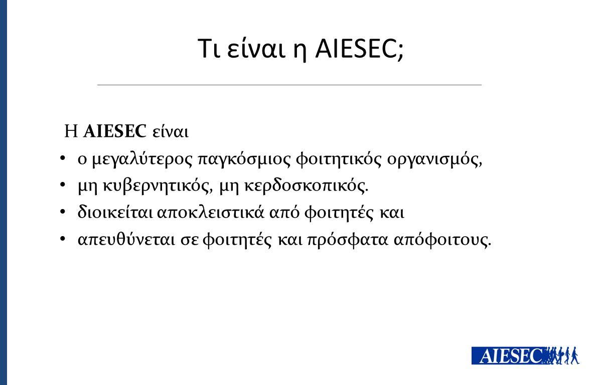 Τι είναι η AIESEC; Η AIESEC είναι ο μεγαλύτερος παγκόσμιος φοιτητικός οργανισμός, μη κυβερνητικός, μη κερδοσκοπικός. διοικείται αποκλειστικά από φοιτη