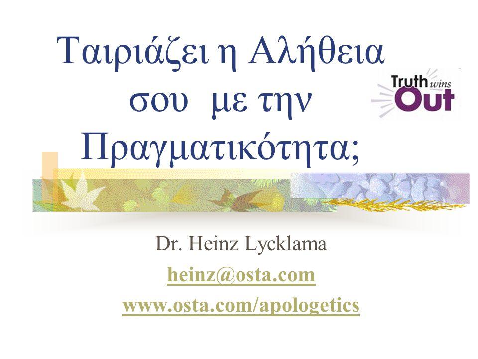 Ταιριάζει η Αλήθεια σου με την Πραγματικότητα; Dr. Heinz Lycklama heinz@osta.com www.osta.com/apologetics