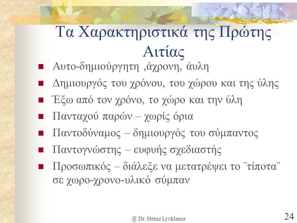 @ Dr. Heinz Lycklama 24 Τα Χαρακτηριστικά της Πρώτης Αιτίας Αυτο-δημιούργητη,άχρονη, άυλη Δημιουργός του χρόνου, του χώρου και της ύλης Έξω από τον χρ