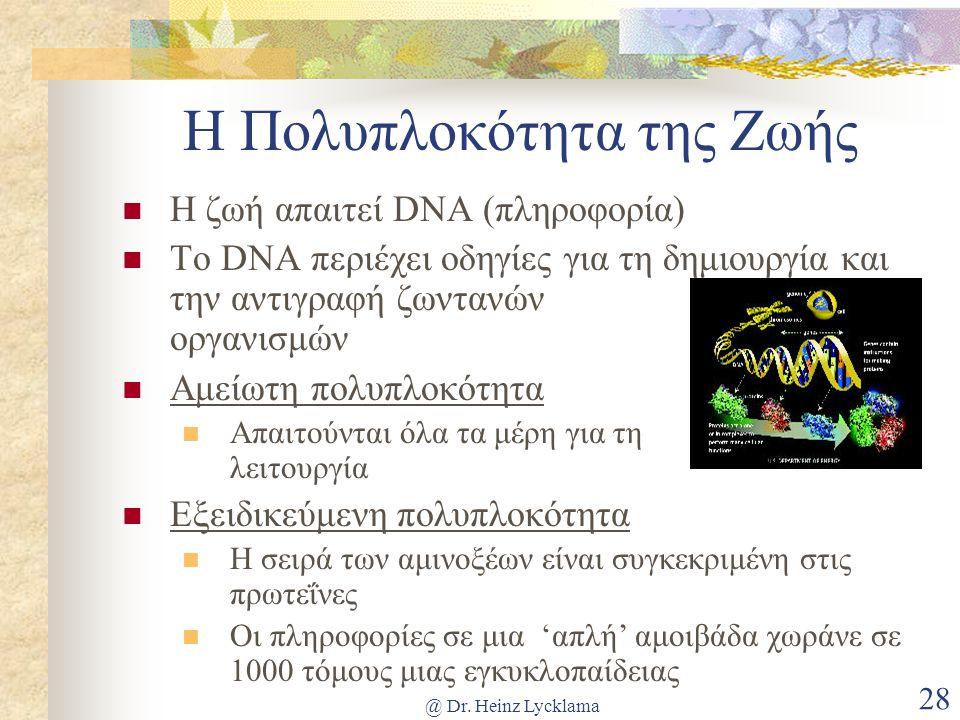 @ Dr. Heinz Lycklama 28 Η Πολυπλοκότητα της Ζωής Η ζωή απαιτεί DNA (πληροφορία) Το DNA περιέχει οδηγίες για τη δημιουργία και την αντιγραφή ζωντανών ο