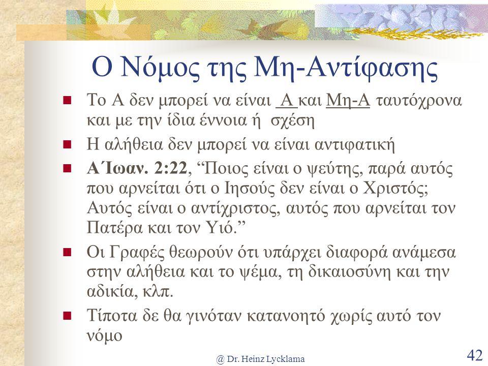 @ Dr. Heinz Lycklama 42 Ο Νόμος της Μη-Αντίφασης Το Α δεν μπορεί να είναι Α και Μη-Α ταυτόχρονα και με την ίδια έννοια ή σχέση Η αλήθεια δεν μπορεί να
