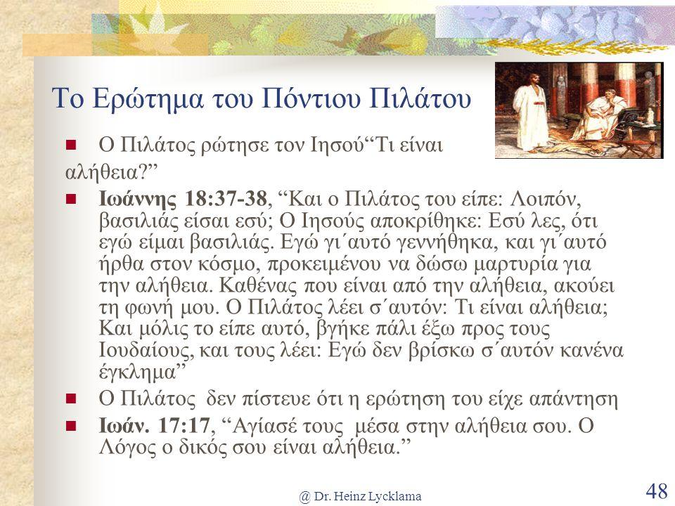 """@ Dr. Heinz Lycklama 48 Το Ερώτημα του Πόντιου Πιλάτου Ο Πιλάτος ρώτησε τον Ιησού""""Τι είναι αλήθεια?"""" Ιωάννης 18:37-38, """"Και ο Πιλάτος του είπε: Λοιπόν"""