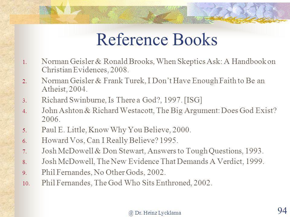 @ Dr. Heinz Lycklama 94 Reference Books 1. Norman Geisler & Ronald Brooks, When Skeptics Ask: A Handbook on Christian Evidences, 2008. 2. Norman Geisl