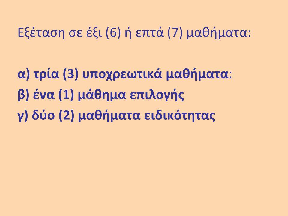 Εξέταση σε έξι (6) ή επτά (7) μαθήματα: α) τρία (3) υποχρεωτικά μαθήματα: β) ένα (1) μάθημα επιλογής γ) δύο (2) μαθήματα ειδικότητας