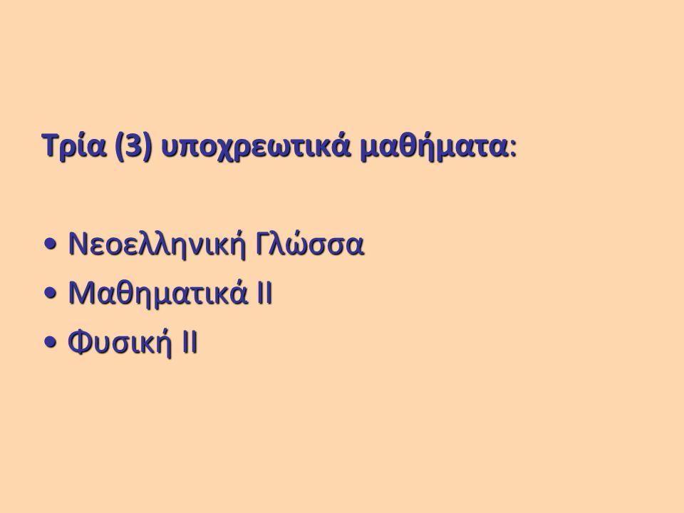 Τρία (3) υποχρεωτικά μαθήματα: Νεοελληνική ΓλώσσαΝεοελληνική Γλώσσα Μαθηματικά ΙΙΜαθηματικά ΙΙ Φυσική IIΦυσική II