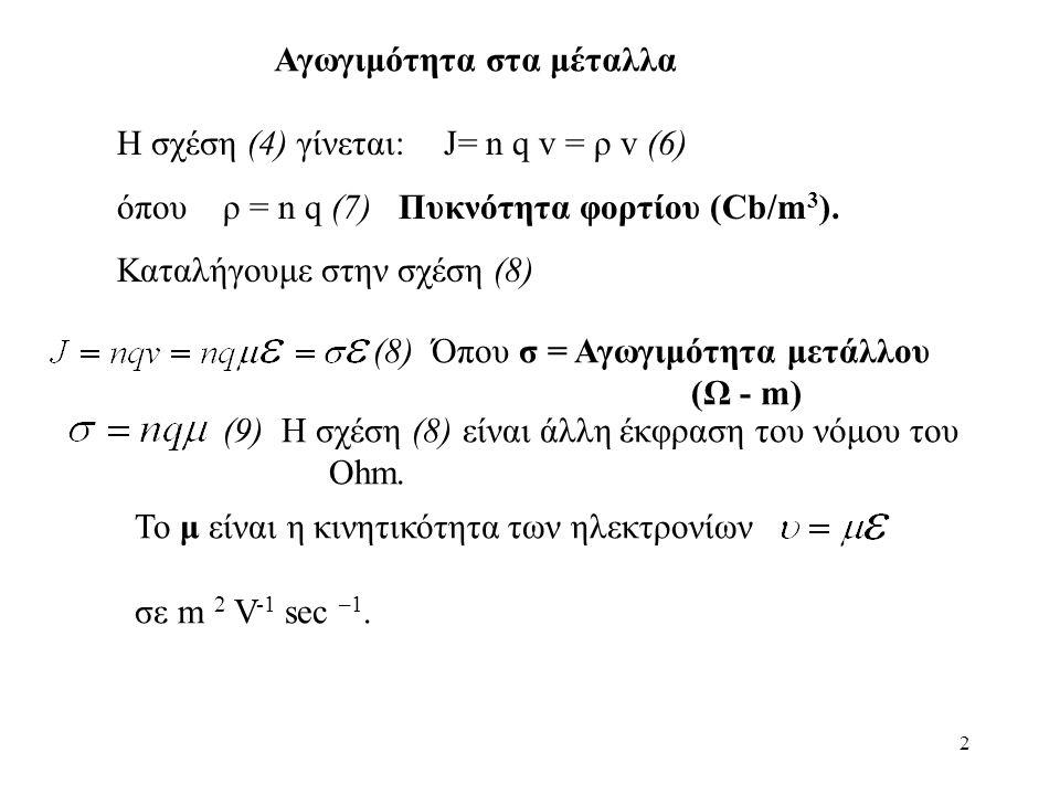 2 Αγωγιμότητα στα μέταλλα Η σχέση (4) γίνεται: J= n q v = ρ v(6) όπου ρ = n q (7) Πυκνότητα φορτίου (Cb/m 3 ).
