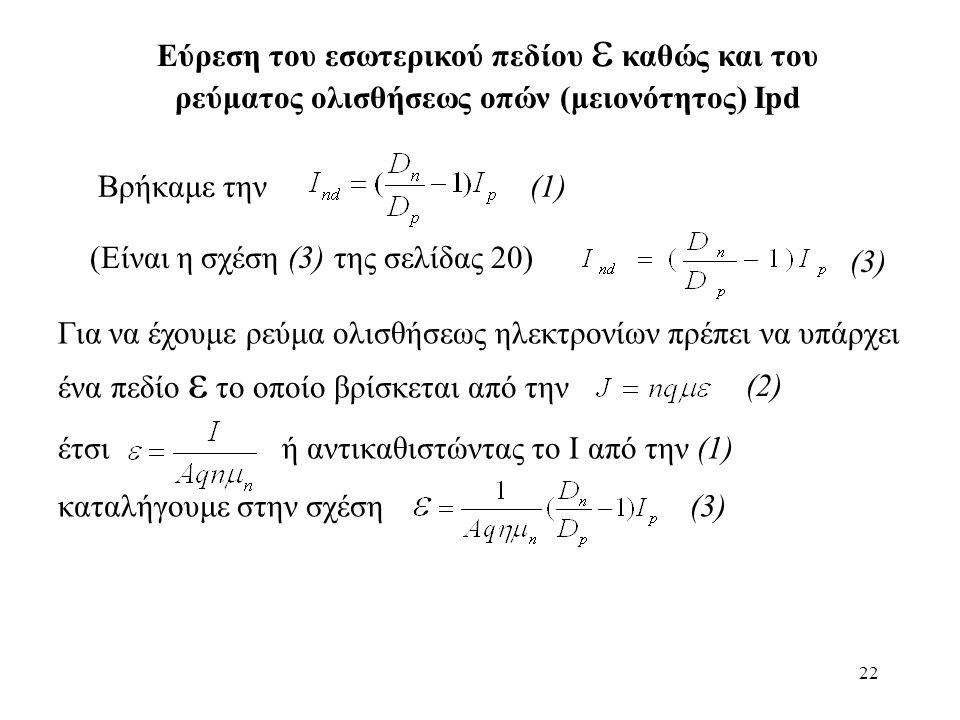 22 Βρήκαμε την (1) Για να έχουμε ρεύμα ολισθήσεως ηλεκτρονίων πρέπει να υπάρχει ένα πεδίο ε το οποίο βρίσκεται από την έτσι ή αντικαθιστώντας το Ι από την (1) καταλήγουμε στην σχέση (3) (2) Εύρεση του εσωτερικού πεδίου  καθώς και του ρεύματος ολισθήσεως οπών (μειονότητος) Ipd (3) (Είναι η σχέση (3) της σελίδας 20)