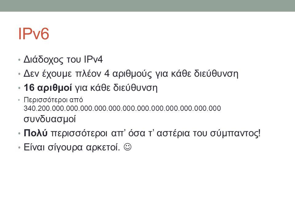 IPv6 Διάδοχος του IPv4 Δεν έχουμε πλέον 4 αριθμούς για κάθε διεύθυνση 16 αριθμοί για κάθε διεύθυνση Περισσότεροι από 340.200.000.000.000.000.000.000.0