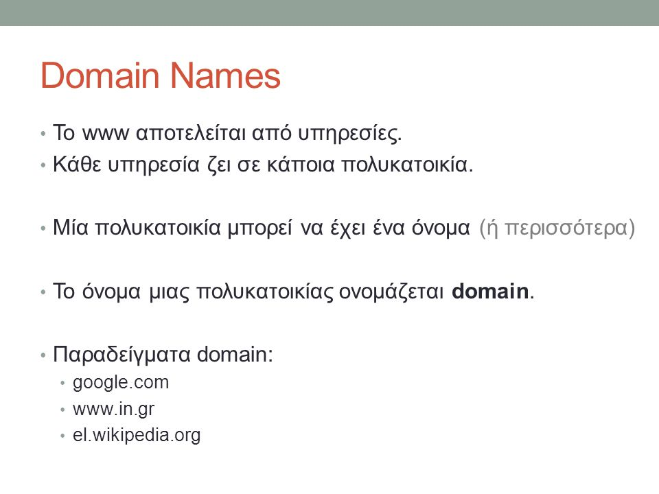 Domain Names Το www αποτελείται από υπηρεσίες. Κάθε υπηρεσία ζει σε κάποια πολυκατοικία. Μία πολυκατοικία μπορεί να έχει ένα όνομα (ή περισσότερα) Το
