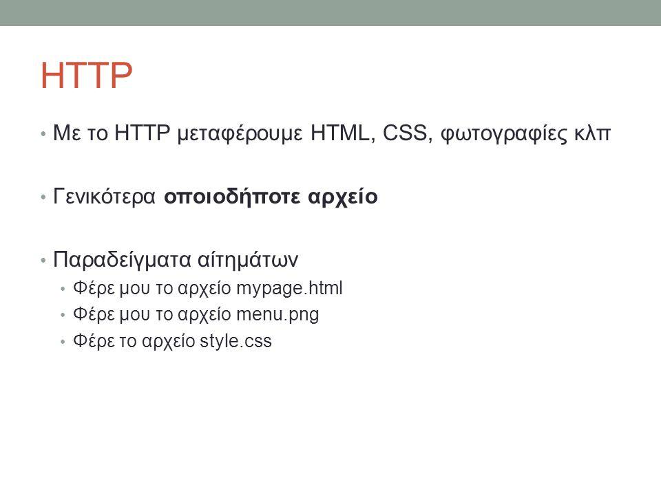 HTTP Με το HTTP μεταφέρουμε HTML, CSS, φωτογραφίες κλπ Γενικότερα οποιοδήποτε αρχείο Παραδείγματα αίτημάτων Φέρε μου το αρχείο mypage.html Φέρε μου το