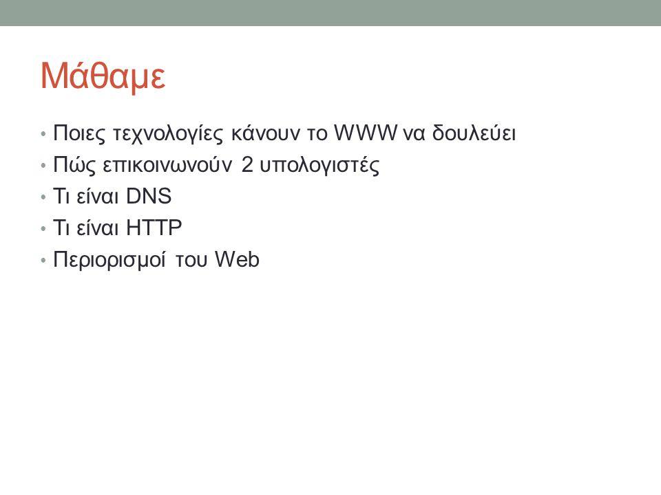 Μάθαμε Ποιες τεχνολογίες κάνουν το WWW να δουλεύει Πώς επικοινωνούν 2 υπολογιστές Τι είναι DNS Τι είναι HTTP Περιορισμοί του Web