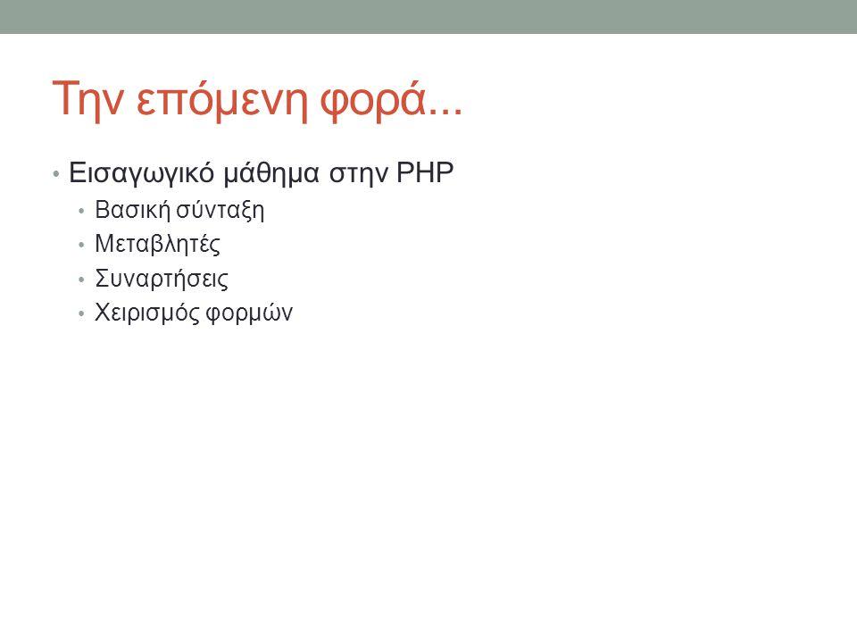 Την επόμενη φορά... Εισαγωγικό μάθημα στην PHP Βασική σύνταξη Μεταβλητές Συναρτήσεις Χειρισμός φορμών