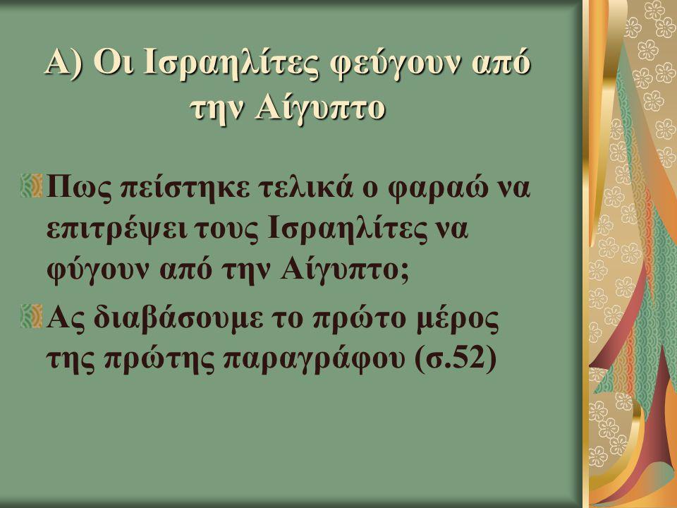 Α) Οι Ισραηλίτες φεύγουν από την Αίγυπτο Πως πείστηκε τελικά ο φαραώ να επιτρέψει τους Ισραηλίτες να φύγουν από την Αίγυπτο; Ας διαβάσουμε το πρώτο μέρος της πρώτης παραγράφου (σ.52)