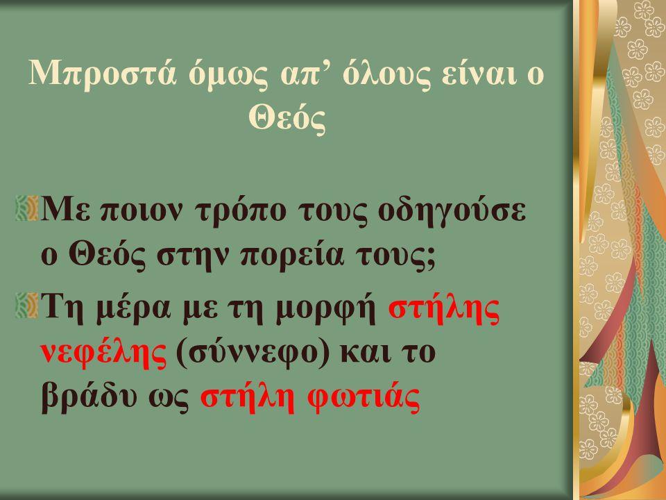 Μπροστά όμως απ' όλους είναι ο Θεός Με ποιον τρόπο τους οδηγούσε ο Θεός στην πορεία τους; Τη μέρα με τη μορφή στήλης νεφέλης (σύννεφο) και το βράδυ ως στήλη φωτιάς