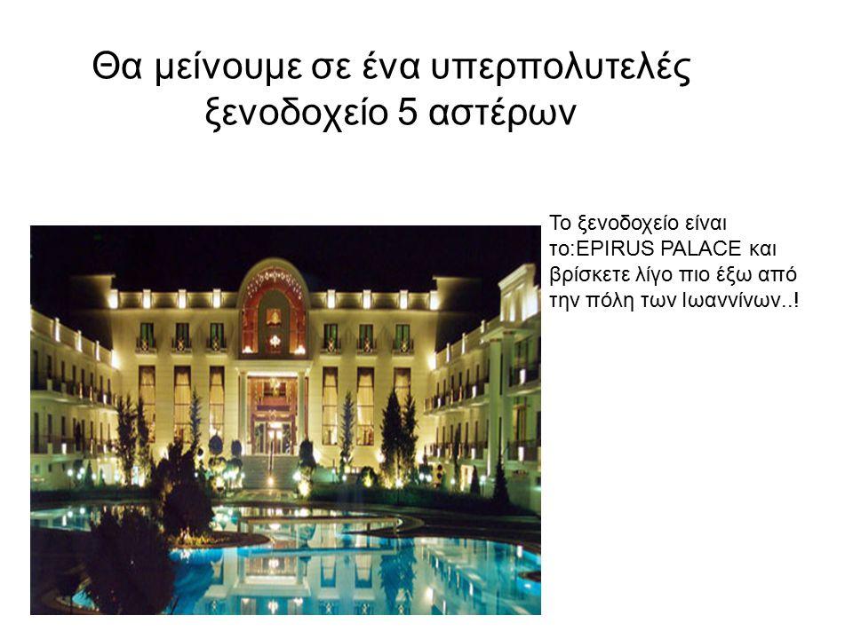 Θα μείνουμε σε ένα υπερπολυτελές ξενοδοχείο 5 αστέρων Το ξενοδοχείο είναι το:EPIRUS PALACE και βρίσκετε λίγο πιο έξω από την πόλη των Ιωαννίνων..!
